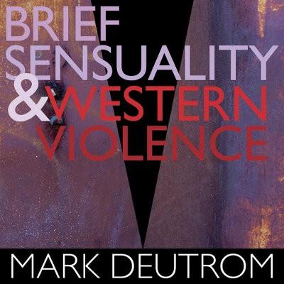 Mark Deutrom - Brief Sensuality & Western Violence (Digipack, Edice 2018)