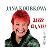 Jana Koubkova - Jazz? Oh, Yes! (1976-2014)