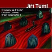 "Jiří Teml - Symphony No. 3 ""Kafka""/Cimbalom Concerto/Organ Concerto No. 3"