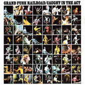 Grand Funk Railroad - Caught In The Act (Remastered 2003)