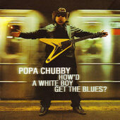 Popa Chubby - How'd A White Boy Get The Blues? (2000)